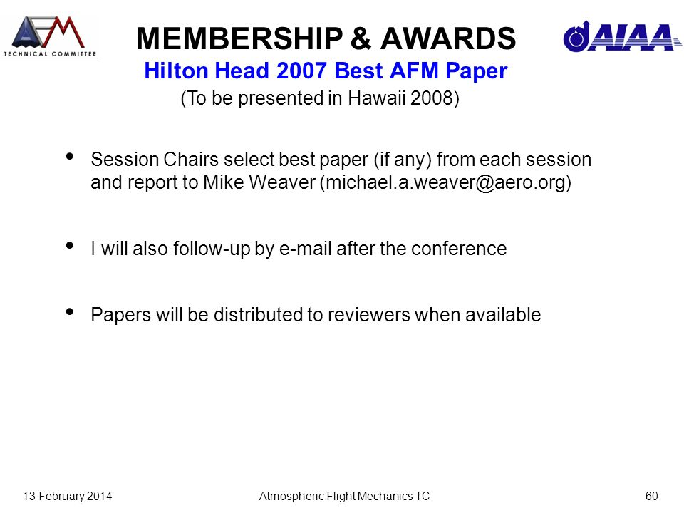 13 February 2014Atmospheric Flight Mechanics TC60 MEMBERSHIP & AWARDS Hilton Head 2007 Best AFM Paper Session Chairs select best paper (if any) from each session and report to Mike Weaver (michael.a.weaver@aero.org) I will also follow-up by e-mail after the conference Papers will be distributed to reviewers when available (To be presented in Hawaii 2008)