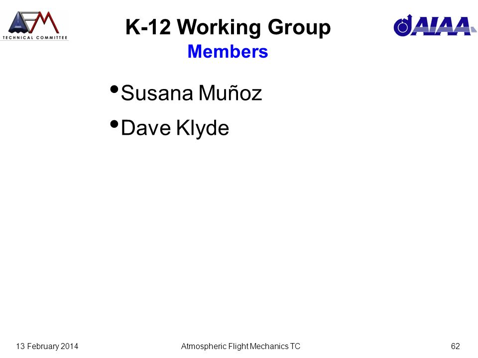 13 February 2014Atmospheric Flight Mechanics TC62 K-12 Working Group Members Susana Muñoz Dave Klyde
