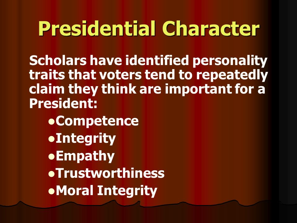 Presidential Character Scholars have identified personality traits that voters tend to repeatedly claim they think are important for a President: Competence Integrity Empathy Trustworthiness Moral Integrity