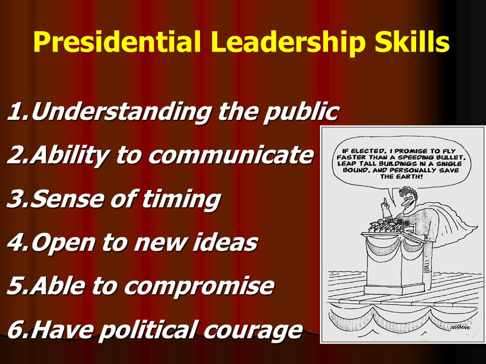 Presidential Leadership Skills 1.Understanding the public 2.Ability to communicate 3.Sense of timing 4.Open to new ideas 5.Able to compromise 6.Have political courage