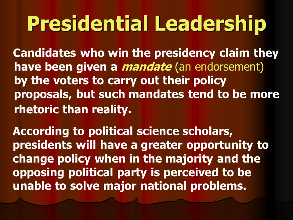 Presidential Leadership Candidates who win the presidency claim they have been given a mandate (an endorsement) by the voters to carry out their policy proposals, but such mandates tend to be more rhetoric than reality.