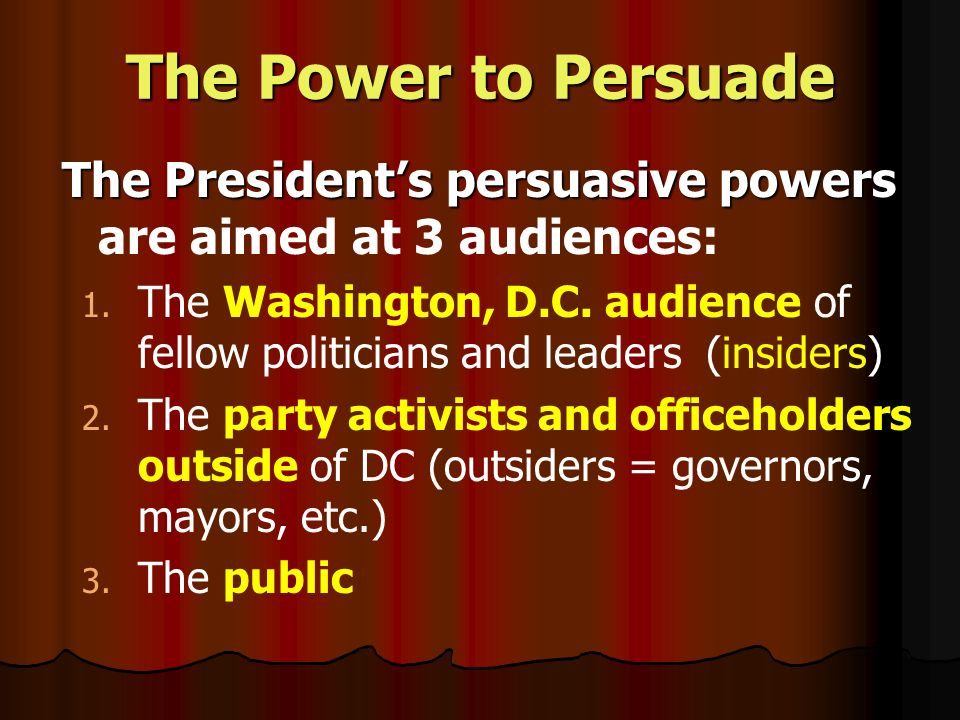 The Power to Persuade The Presidents persuasive powers The Presidents persuasive powers are aimed at 3 audiences: 1.