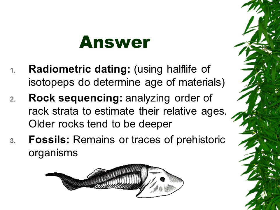 Answer 1. Radiometric dating: (using halflife of isotopeps do determine age of materials) 2.