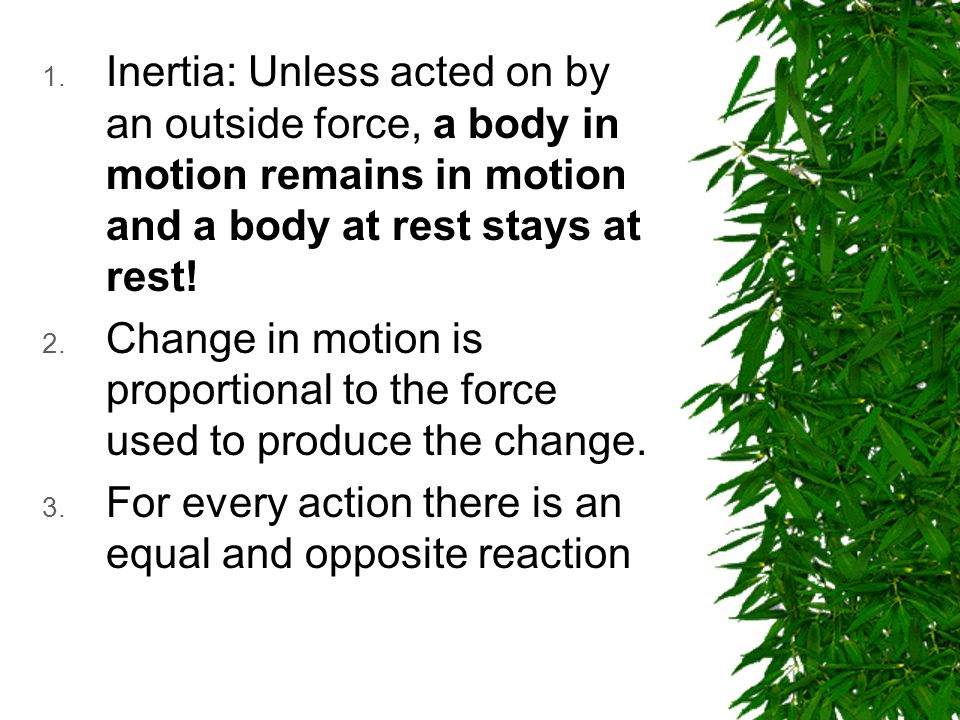 1. Inertia: Unless acted on by an outside force, a body in motion remains in motion and a body at rest stays at rest! 2. Change in motion is proportio