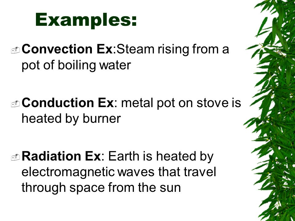 Examples: Convection Ex:Steam rising from a pot of boiling water Conduction Ex: metal pot on stove is heated by burner Radiation Ex: Earth is heated by electromagnetic waves that travel through space from the sun