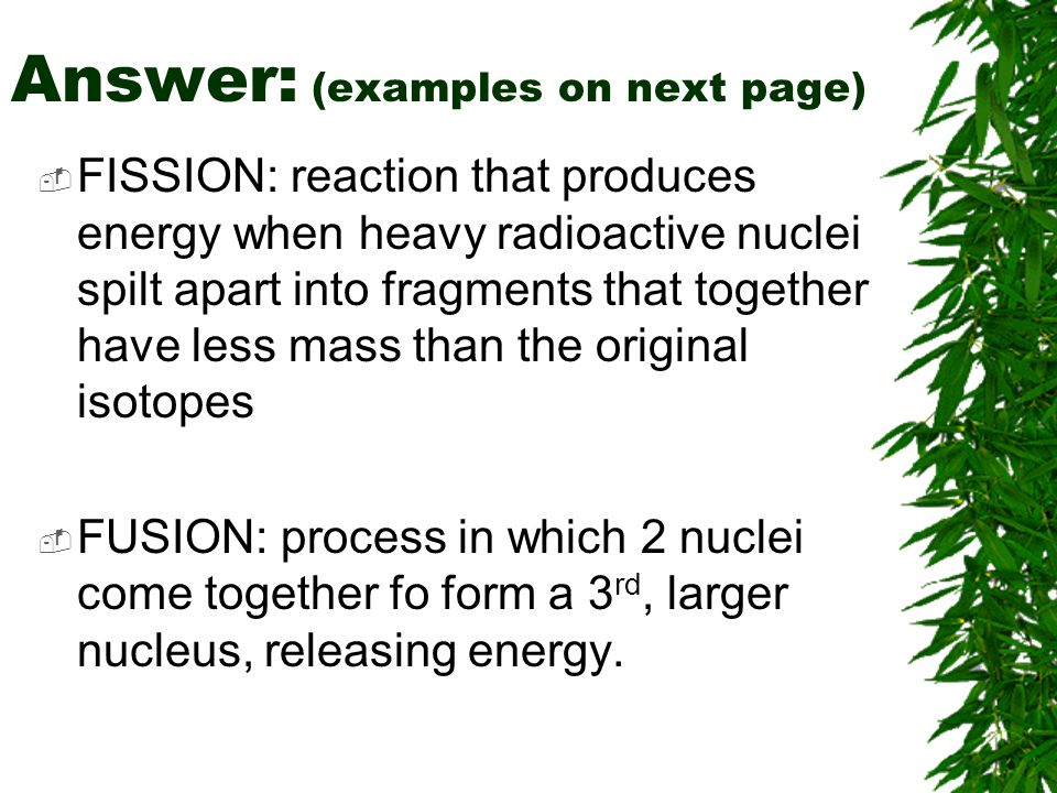 Answer: (examples on next page) FISSION: reaction that produces energy when heavy radioactive nuclei spilt apart into fragments that together have less mass than the original isotopes FUSION: process in which 2 nuclei come together fo form a 3 rd, larger nucleus, releasing energy.