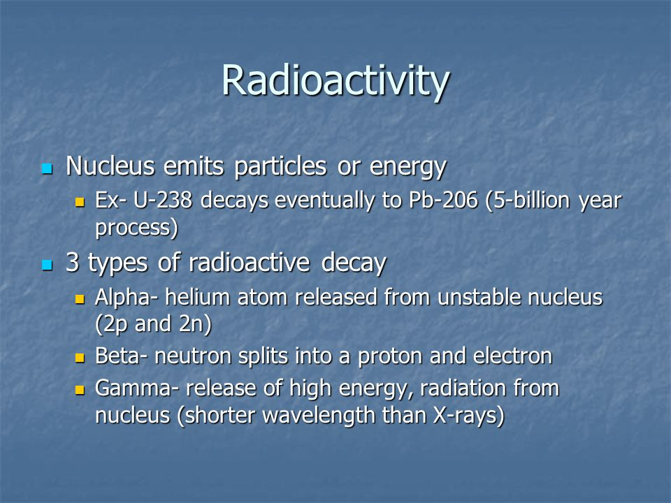 Radioactivity Nucleus emits particles or energy Nucleus emits particles or energy Ex- U-238 decays eventually to Pb-206 (5-billion year process) Ex- U