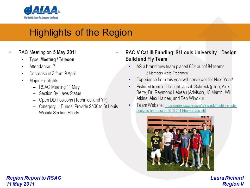 Laura Richard Region V Region Report to RSAC 11 May 2011 RAC V Cat III Funding: St Louis University – Design Build and Fly Team AS a brand new team placed 68 th out of 84 teams – 2 Members were Freshmen Experience from this year will serve well for Next Year.