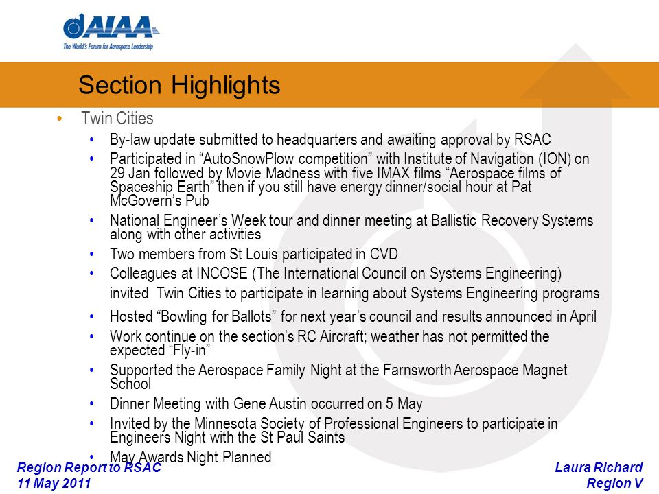 Laura Richard Region V Region Report to RSAC 11 May 2011 Section Highlights Twin Cities By-law update submitted to headquarters and awaiting approval by RSAC Participated in AutoSnowPlow competition with Institute of Navigation (ION) on 29 Jan followed by Movie Madness with five IMAX films Aerospace films of Spaceship Earth then if you still have energy dinner/social hour at Pat McGoverns Pub National Engineers Week tour and dinner meeting at Ballistic Recovery Systems along with other activities Two members from St Louis participated in CVD Colleagues at INCOSE (The International Council on Systems Engineering) invited Twin Cities to participate in learning about Systems Engineering programs Hosted Bowling for Ballots for next years council and results announced in April Work continue on the sections RC Aircraft; weather has not permitted the expected Fly-in Supported the Aerospace Family Night at the Farnsworth Aerospace Magnet School Dinner Meeting with Gene Austin occurred on 5 May Invited by the Minnesota Society of Professional Engineers to participate in Engineers Night with the St Paul Saints May Awards Night Planned