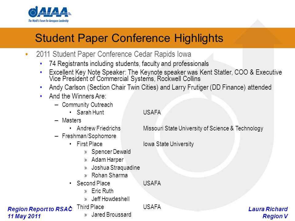 Laura Richard Region V Region Report to RSAC 11 May 2011 Student Paper Conference Highlights 2011 Student Paper Conference Cedar Rapids Iowa 74 Registrants including students, faculty and professionals Excellent Key Note Speaker: The Keynote speaker was Kent Statler, COO & Executive Vice President of Commercial Systems, Rockwell Collins Andy Carlson (Section Chair Twin Cities) and Larry Frutiger (DD Finance) attended And the Winners Are: – Community Outreach Sarah HuntUSAFA – Masters Andrew FriedrichsMissouri State University of Science & Technology – Freshman/Sophomore First PlaceIowa State University »Spencer Dewald »Adam Harper »Joshua Straquadine »Rohan Sharma Second PlaceUSAFA »Eric Ruth »Jeff Howdeshell Third PlaceUSAFA »Jared Broussard