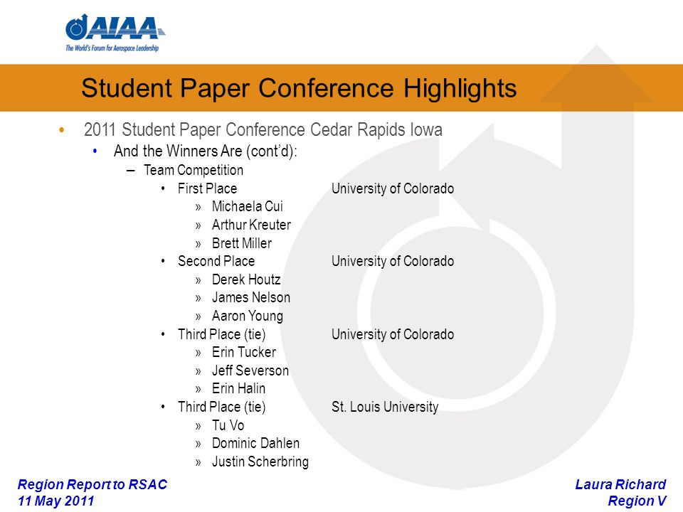 Laura Richard Region V Region Report to RSAC 11 May 2011 2011 Student Paper Conference Cedar Rapids Iowa And the Winners Are (contd): – Team Competition First PlaceUniversity of Colorado »Michaela Cui »Arthur Kreuter »Brett Miller Second PlaceUniversity of Colorado »Derek Houtz »James Nelson »Aaron Young Third Place (tie)University of Colorado »Erin Tucker »Jeff Severson »Erin Halin Third Place (tie)St.