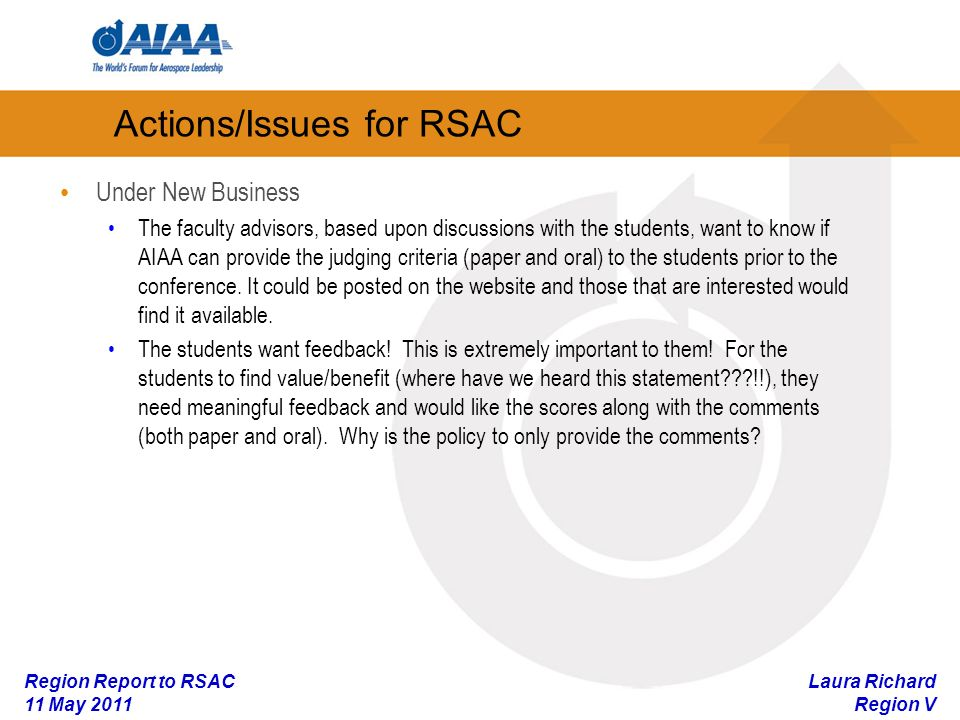 Laura Richard Region V Region Report to RSAC 11 May 2011 Actions/Issues for RSAC Under New Business The faculty advisors, based upon discussions with the students, want to know if AIAA can provide the judging criteria (paper and oral) to the students prior to the conference.
