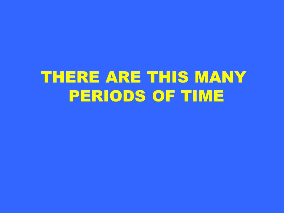 THERE ARE THIS MANY PERIODS OF TIME