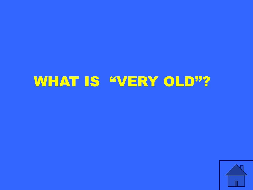 WHAT IS VERY OLD
