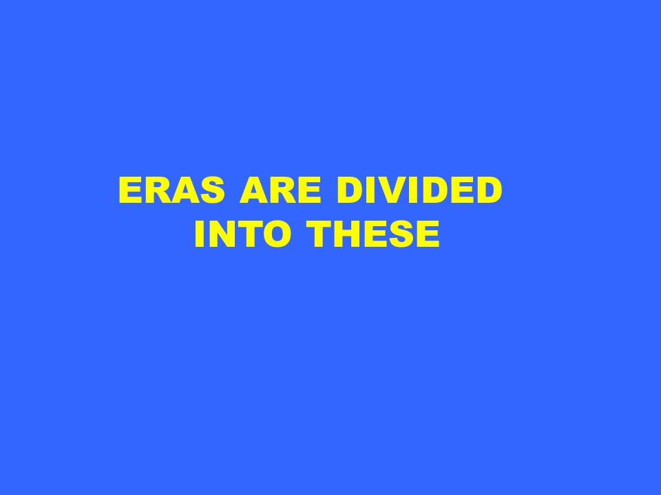 ERAS ARE DIVIDED INTO THESE