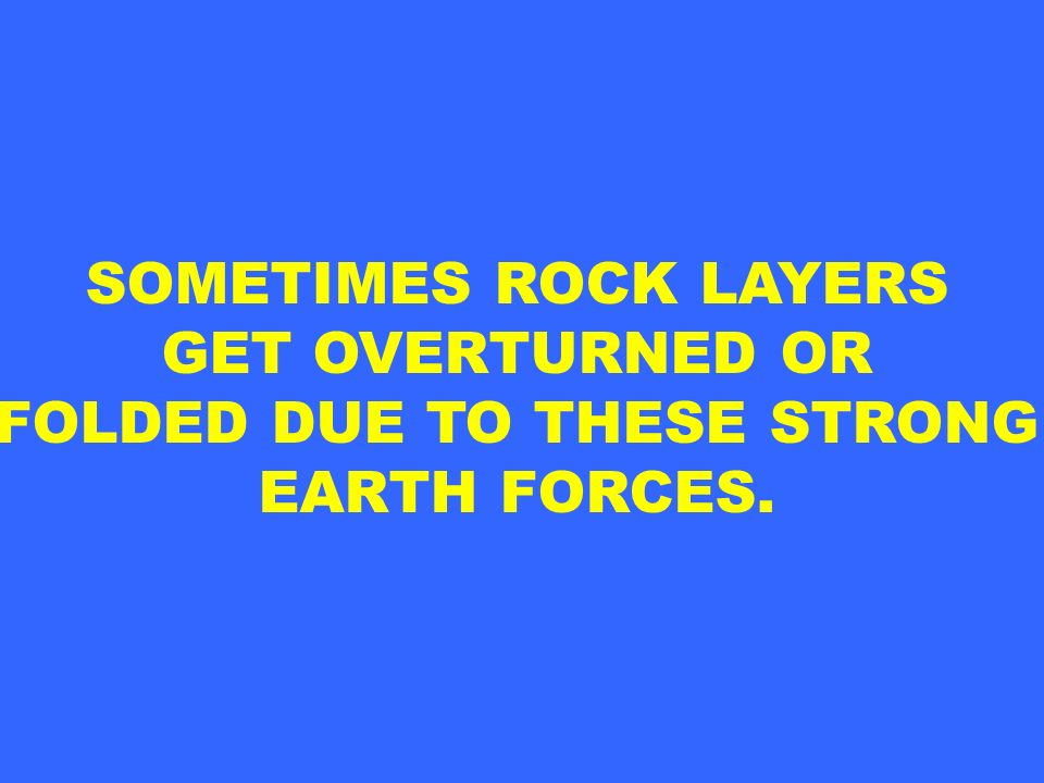 SOMETIMES ROCK LAYERS GET OVERTURNED OR FOLDED DUE TO THESE STRONG EARTH FORCES.