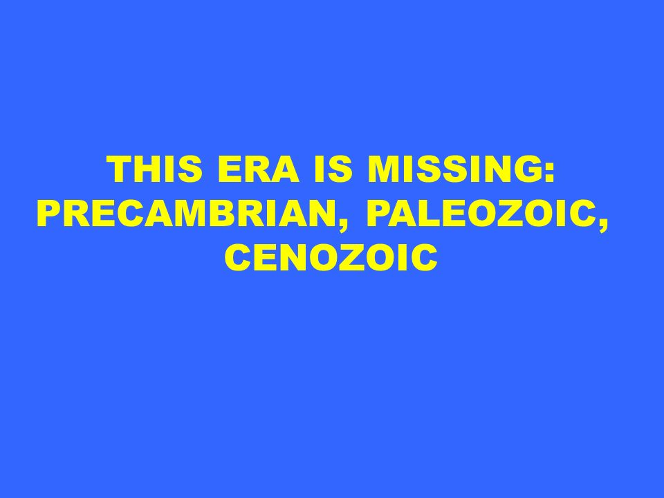 THIS ERA IS MISSING: PRECAMBRIAN, PALEOZOIC, CENOZOIC