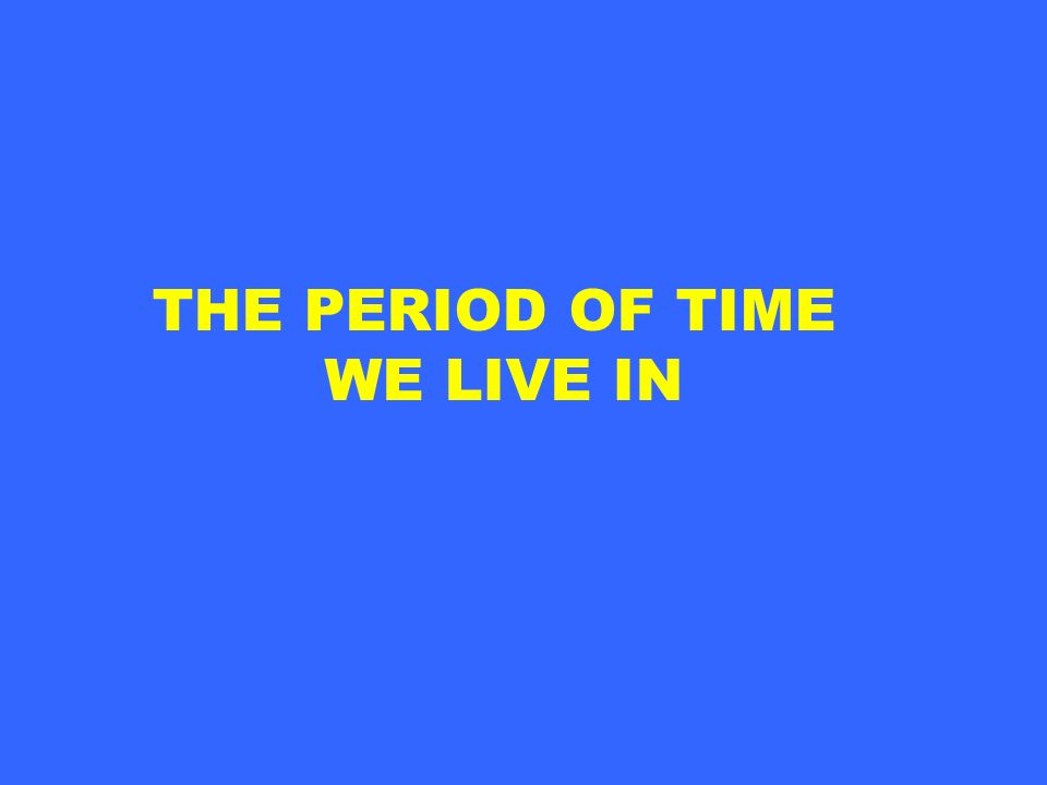 THE PERIOD OF TIME WE LIVE IN