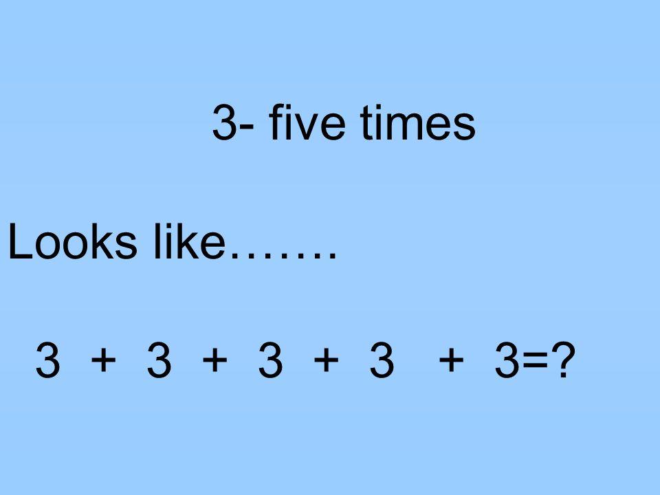 3- five times Looks like……. 3 + 3 + 3 + 3 + 3=?