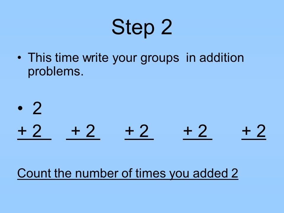 Step 2 This time write your groups in addition problems. 2 + 2 + 2 + 2 + 2 + 2 Count the number of times you added 2