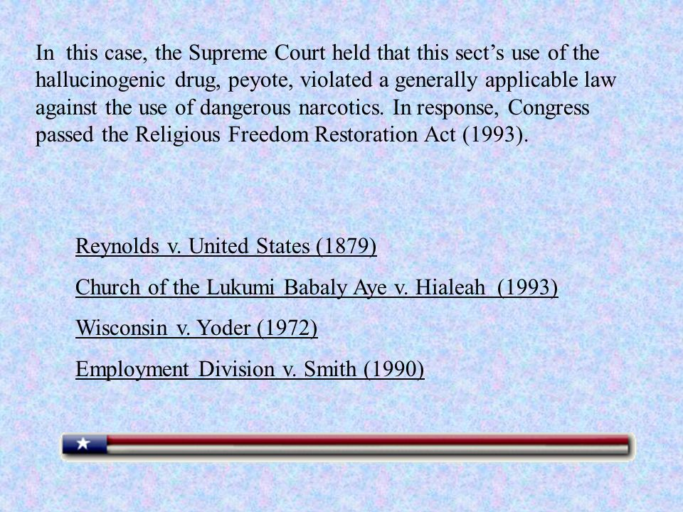 In this case, the Supreme Court held that this sects use of the hallucinogenic drug, peyote, violated a generally applicable law against the use of dangerous narcotics.