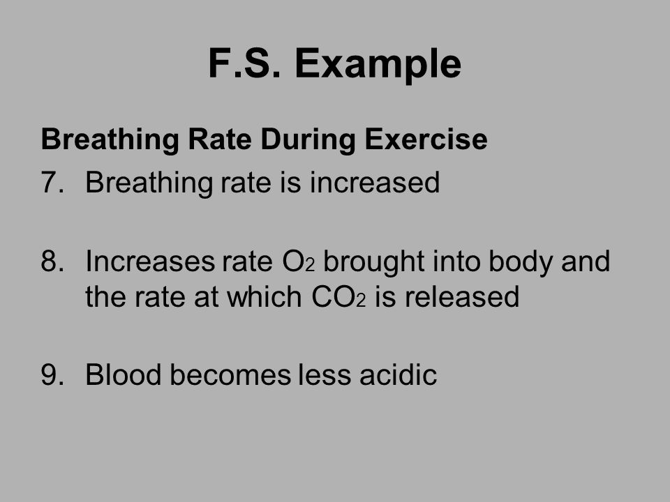 F.S. Example Breathing Rate During Exercise 7.Breathing rate is increased 8.Increases rate O 2 brought into body and the rate at which CO 2 is release