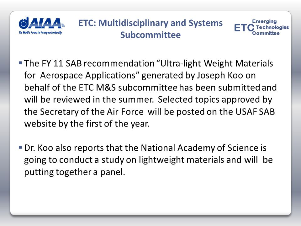 The FY 11 SAB recommendation Ultra-light Weight Materials for Aerospace Applications generated by Joseph Koo on behalf of the ETC M&S subcommittee has been submitted and will be reviewed in the summer.