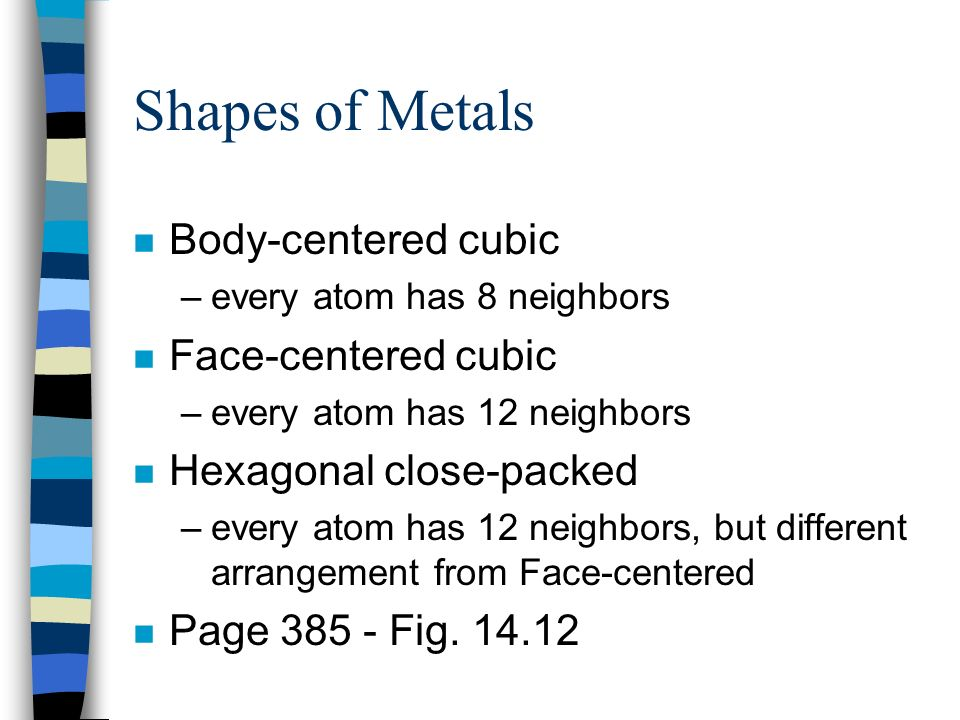 Shapes of Metals n Body-centered cubic –every atom has 8 neighbors n Face-centered cubic –every atom has 12 neighbors n Hexagonal close-packed –every