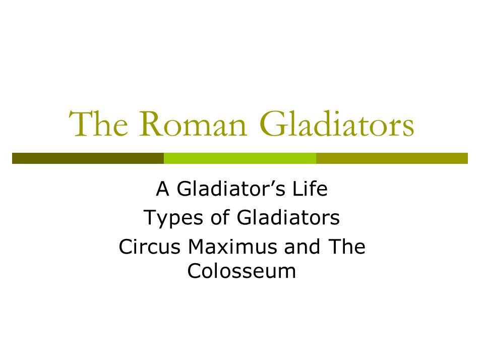 The Roman Gladiators A Gladiators Life Types of Gladiators Circus Maximus and The Colosseum