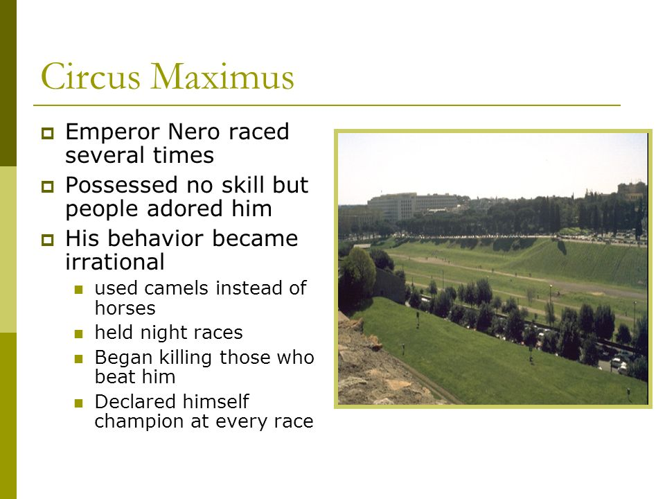 Circus Maximus Emperor Nero raced several times Possessed no skill but people adored him His behavior became irrational used camels instead of horses