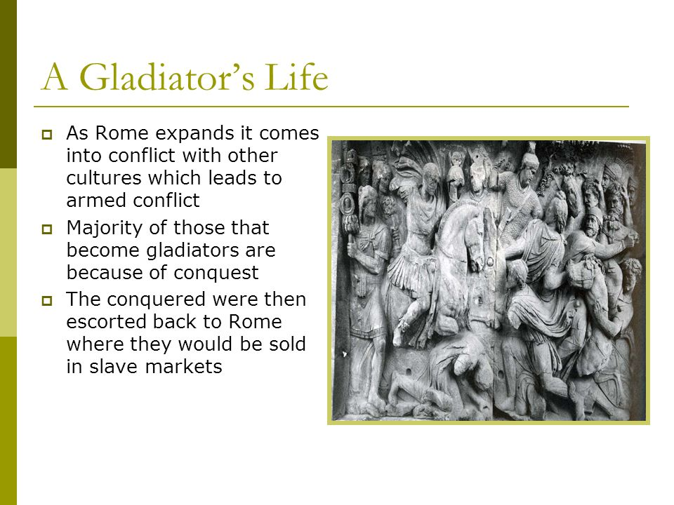 A Gladiators Life As Rome expands it comes into conflict with other cultures which leads to armed conflict Majority of those that become gladiators ar