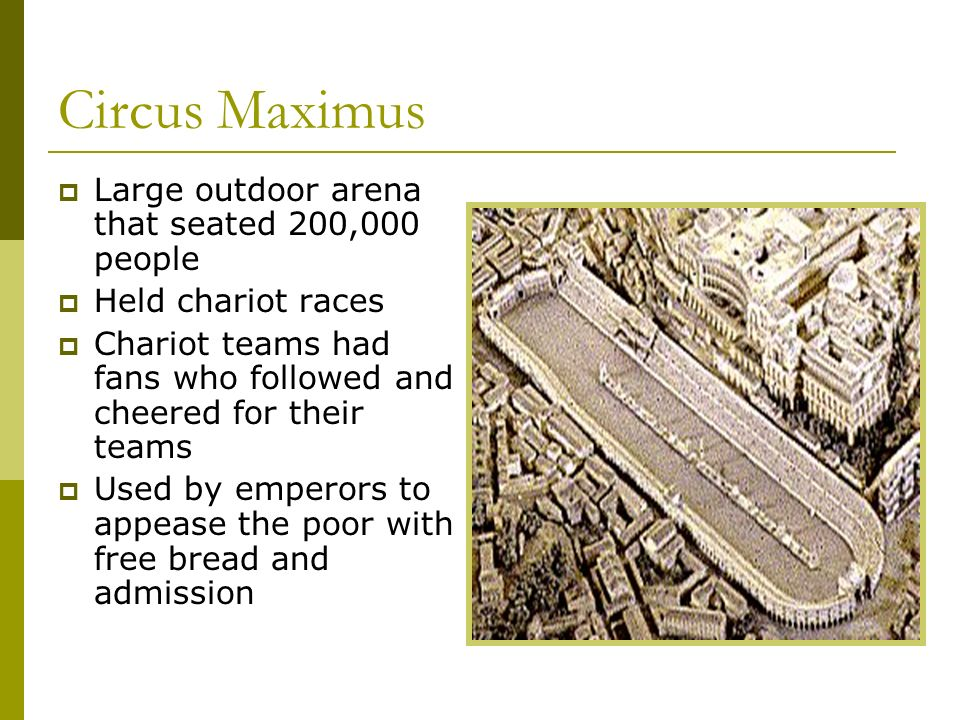 Circus Maximus Large outdoor arena that seated 200,000 people Held chariot races Chariot teams had fans who followed and cheered for their teams Used
