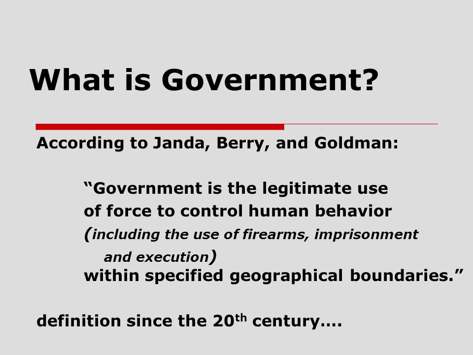 What is Government? According to Janda, Berry, and Goldman: Government is the legitimate use of force to control human behavior ( including the use of
