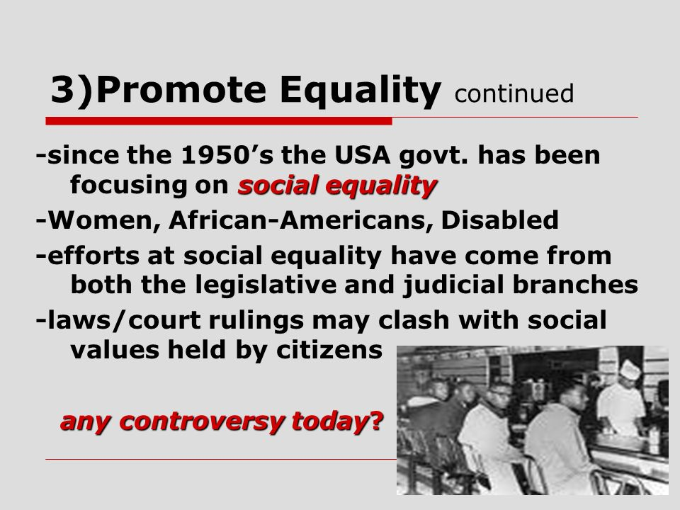 3)Promote Equality continued social equality -since the 1950s the USA govt. has been focusing on social equality -Women, African-Americans, Disabled -