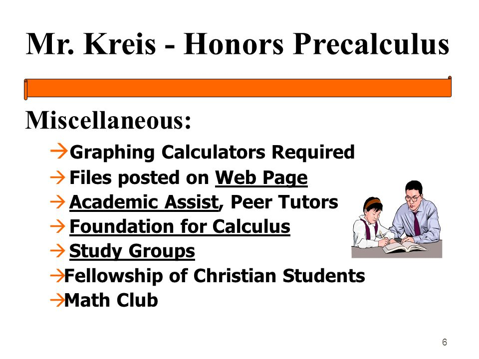 Mr. Kreis - Honors Precalculus 6 Miscellaneous: à Graphing Calculators Required à Files posted on Web Page à Academic Assist, Peer Tutors à Foundation