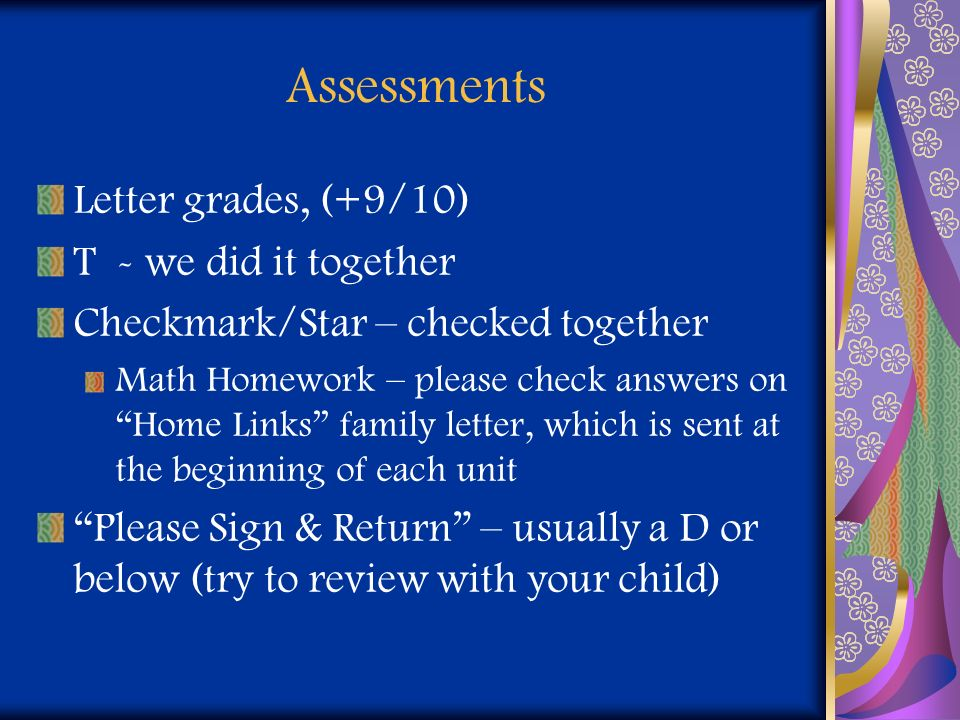 Assessments Letter grades, (+9/10) T - we did it together Checkmark/Star – checked together Math Homework – please check answers on Home Links family