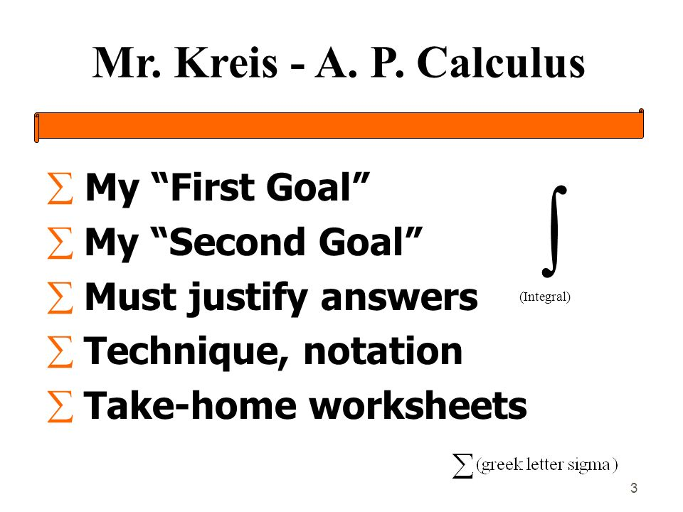 Mr. Kreis - A. P. Calculus 3 My First Goal My Second Goal Must justify answers Technique, notation Take-home worksheets (Integral)