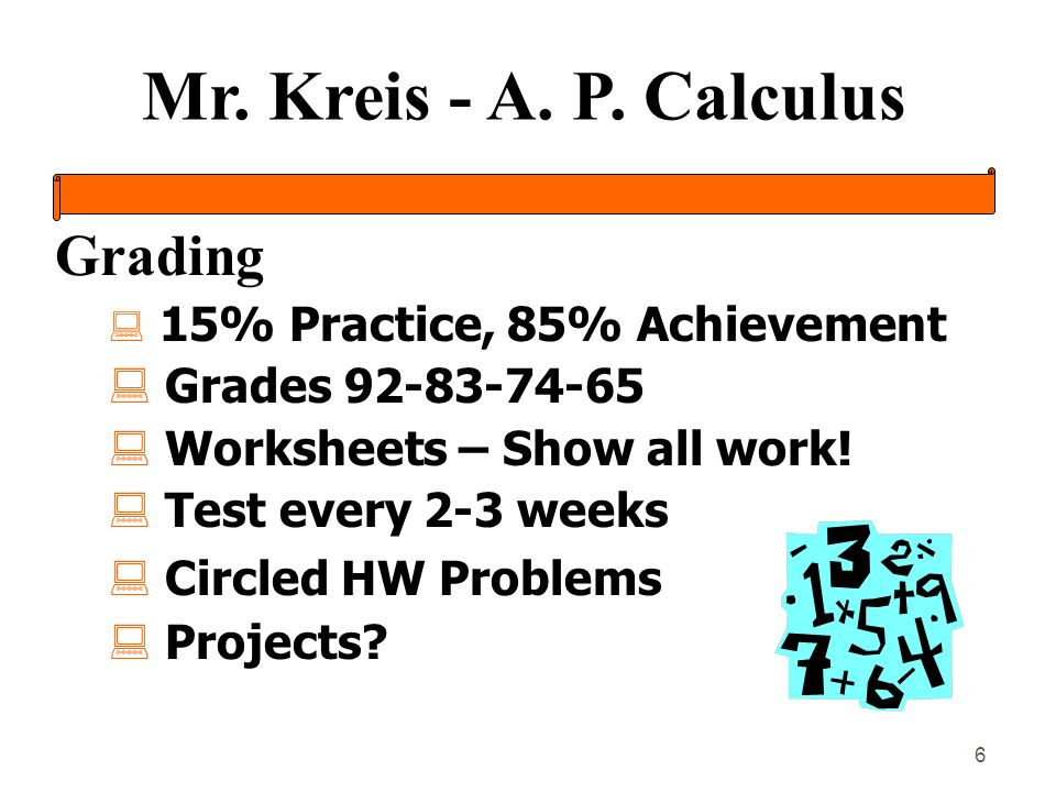 Mr. Kreis - A. P. Calculus 6 Grading : 15% Practice, 85% Achievement : Grades 92-83-74-65 : Worksheets – Show all work! : Test every 2-3 weeks : Circl