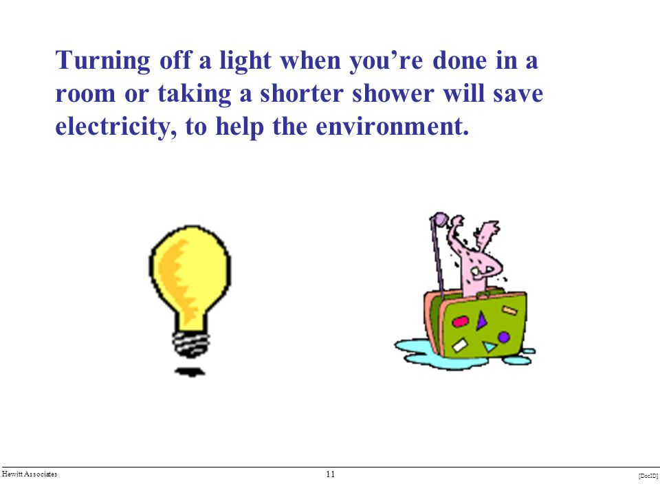 11 [DocID] Hewitt Associates Turning off a light when youre done in a room or taking a shorter shower will save electricity, to help the environment.