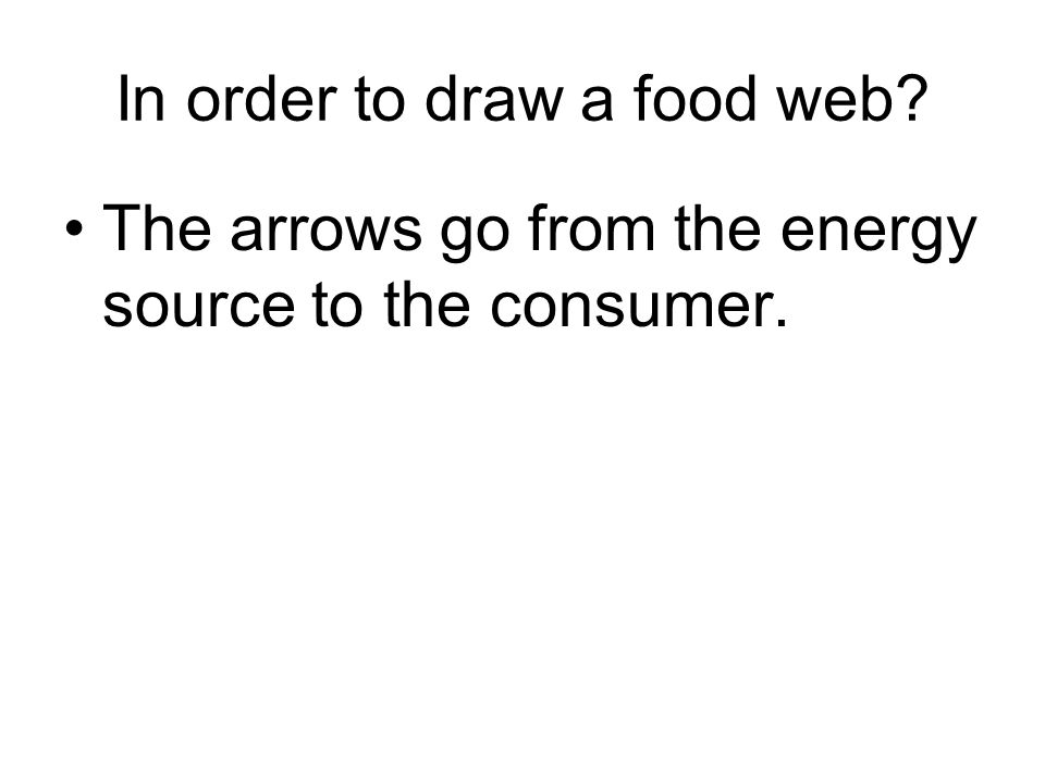 In order to draw a food web? The arrows go from the energy source to the consumer.