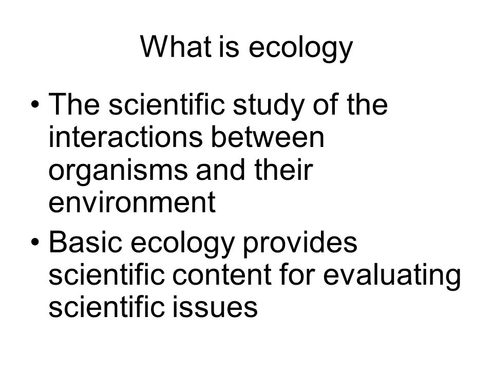 What is ecology The scientific study of the interactions between organisms and their environment Basic ecology provides scientific content for evaluat