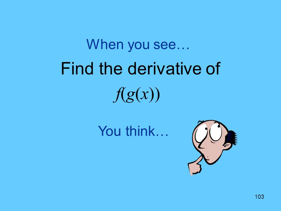 103 You think… When you see… Find the derivative of f(g(x))