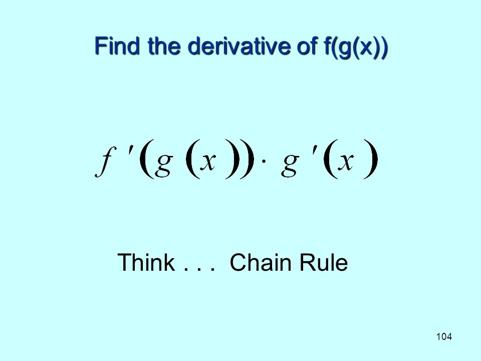 104 Find the derivative of f(g(x)) Think... Chain Rule