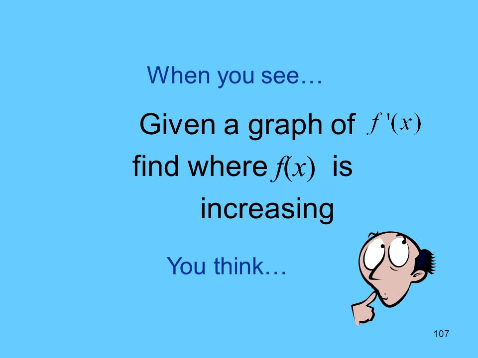 107 You think… When you see… Given a graph of find where f(x) is increasing