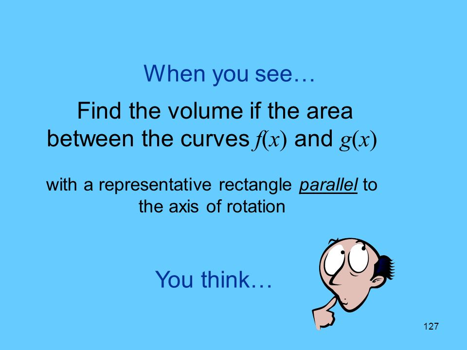 127 You think… When you see… Find the volume if the area between the curves f(x) and g(x) with a representative rectangle parallel to the axis of rotation