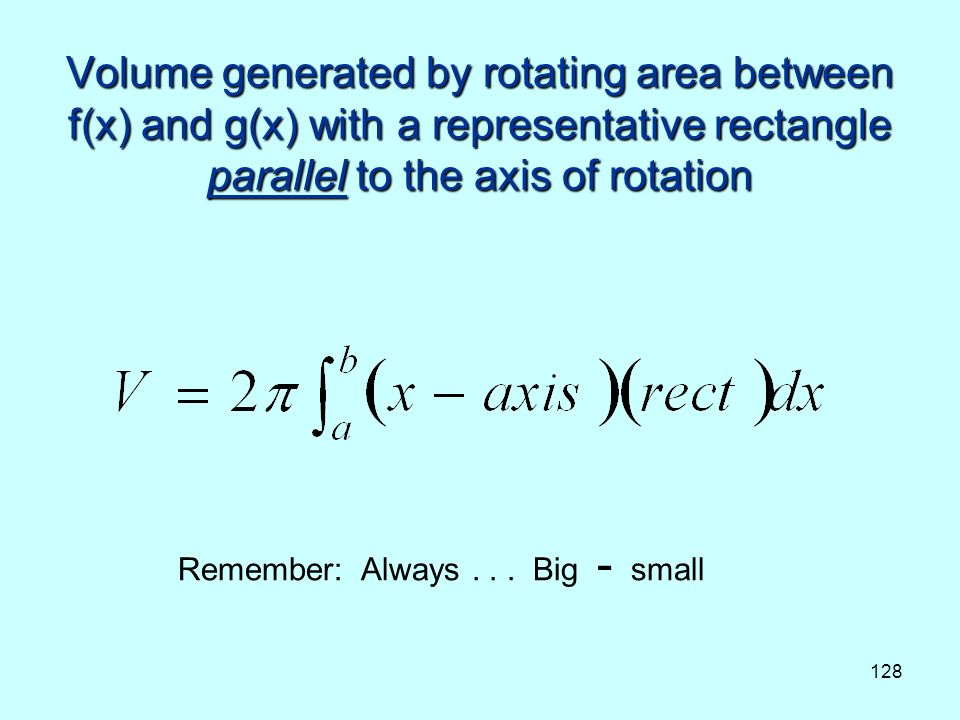 128 Volume generated by rotating area between f(x) and g(x) with a representative rectangle parallel to the axis of rotation Remember: Always...