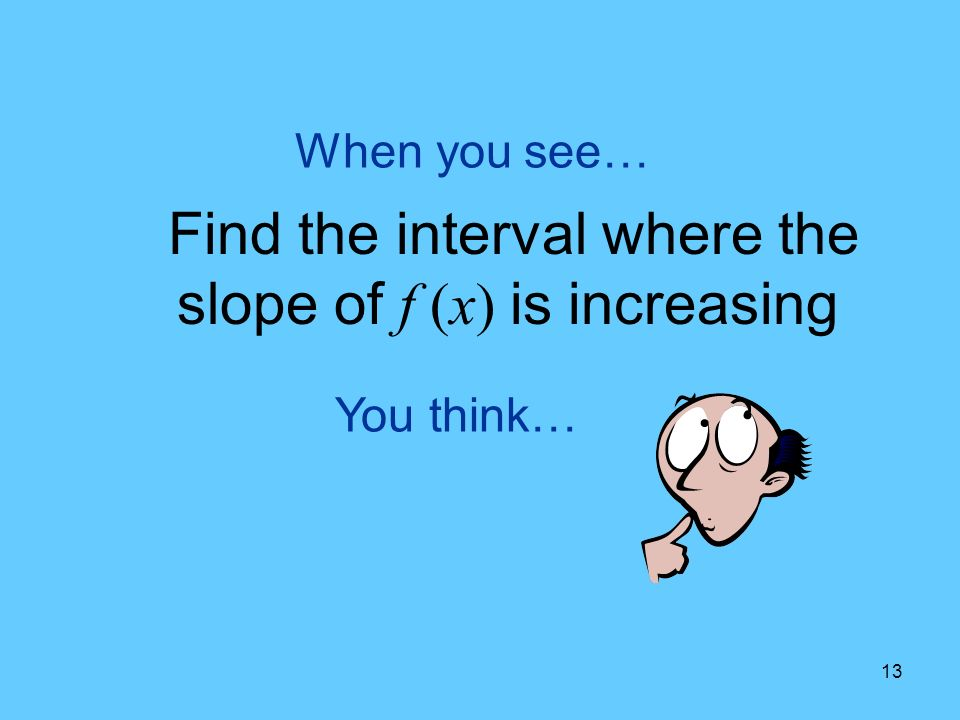 13 You think… When you see… Find the interval where the slope of f (x) is increasing