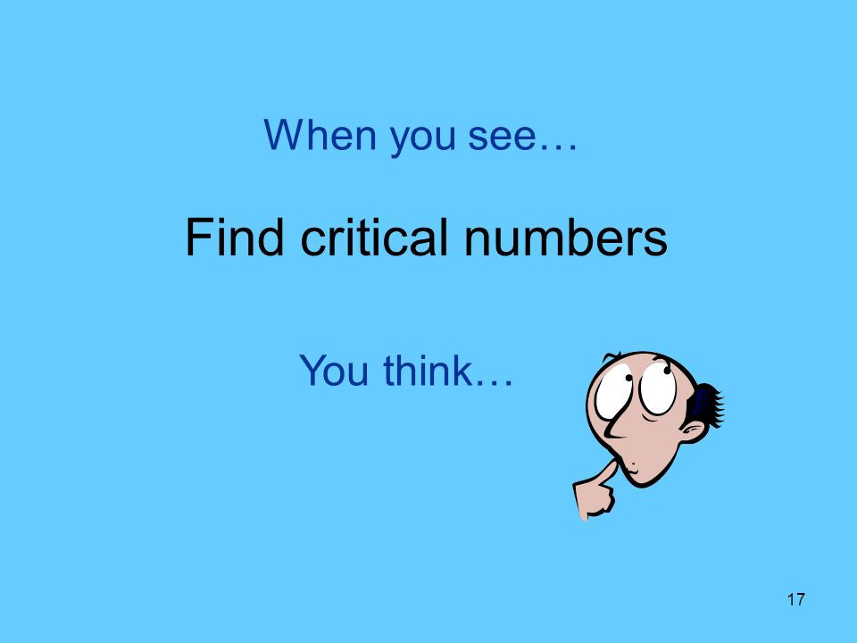 17 You think… When you see… Find critical numbers