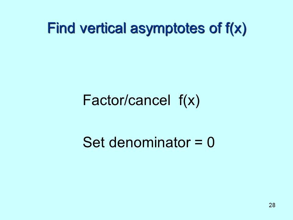 28 Find vertical asymptotes of f(x) Factor/cancel f(x) Set denominator = 0