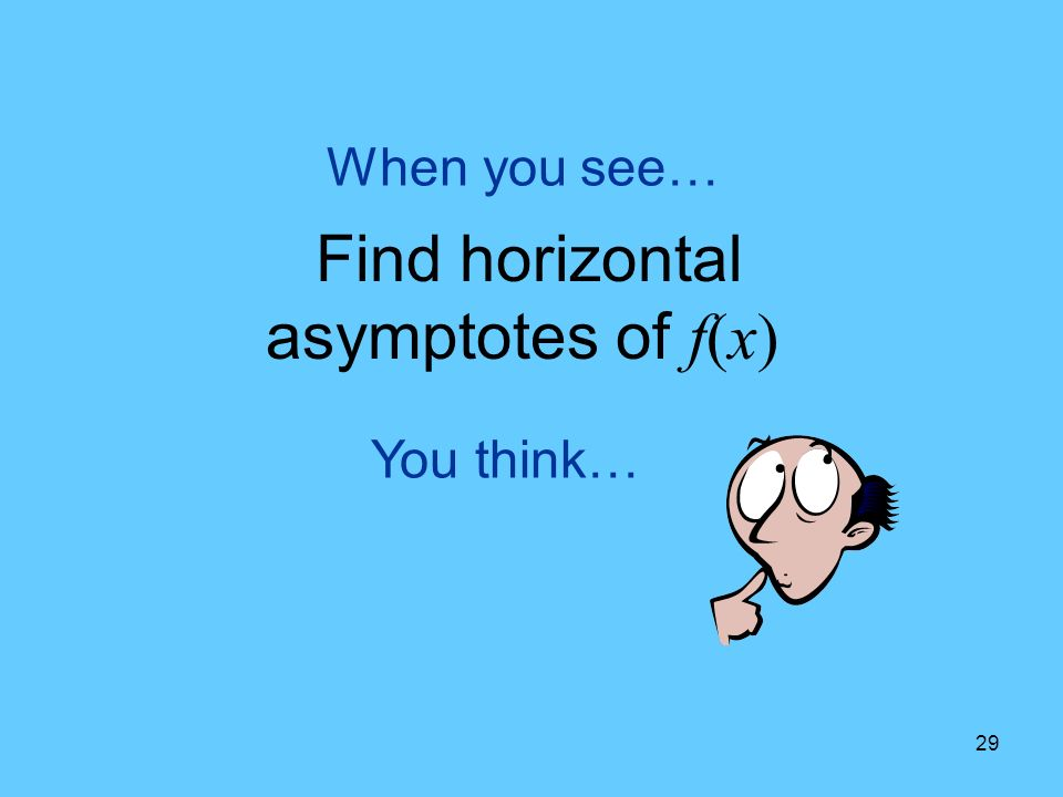 29 You think… When you see… Find horizontal asymptotes of f(x)